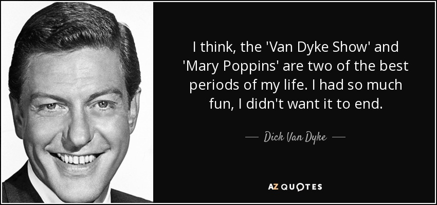 I think, the 'Van Dyke Show' and 'Mary Poppins' are two of the best periods of my life. I had so much fun, I didn't want it to end. - Dick Van Dyke