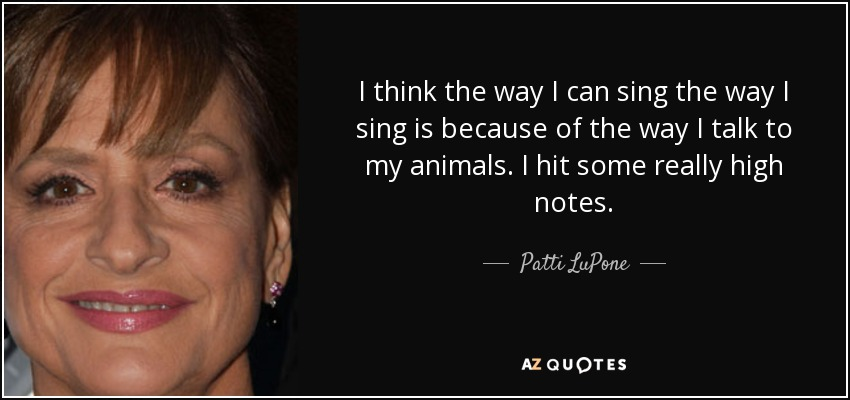 I think the way I can sing the way I sing is because of the way I talk to my animals. I hit some really high notes. - Patti LuPone