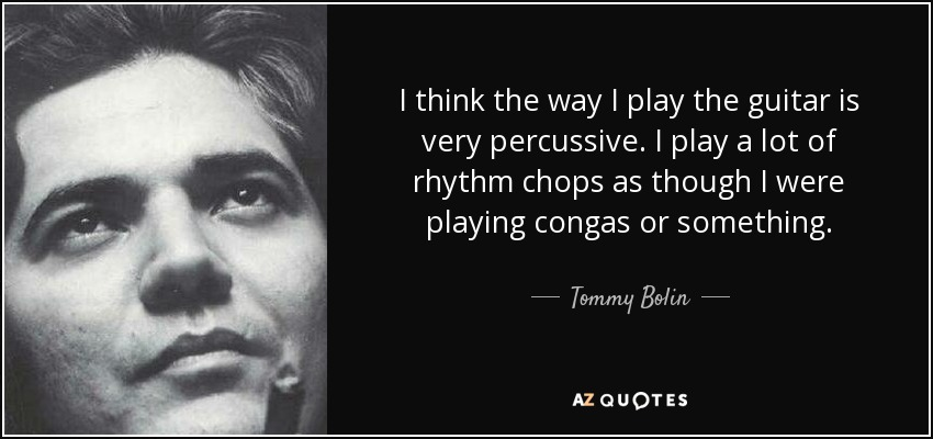 I think the way I play the guitar is very percussive. I play a lot of rhythm chops as though I were playing congas or something. - Tommy Bolin