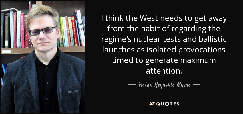 I think the West needs to get away from the habit of regarding the regime's nuclear tests and ballistic launches as isolated provocations timed to generate maximum attention. - Brian Reynolds Myers