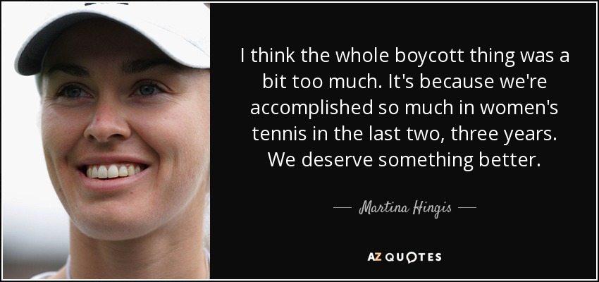 I think the whole boycott thing was a bit too much. It's because we're accomplished so much in women's tennis in the last two, three years. We deserve something better. - Martina Hingis