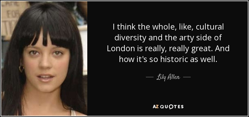 I think the whole, like, cultural diversity and the arty side of London is really, really great. And how it's so historic as well. - Lily Allen