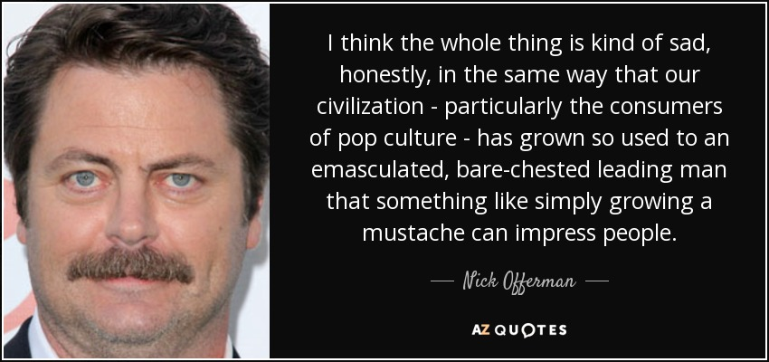 I think the whole thing is kind of sad, honestly, in the same way that our civilization - particularly the consumers of pop culture - has grown so used to an emasculated, bare-chested leading man that something like simply growing a mustache can impress people. - Nick Offerman