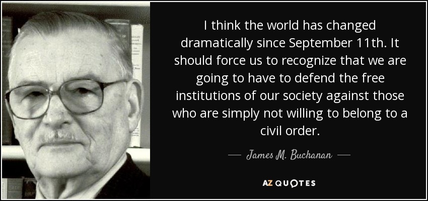 I think the world has changed dramatically since September 11th. It should force us to recognize that we are going to have to defend the free institutions of our society against those who are simply not willing to belong to a civil order. - James M. Buchanan