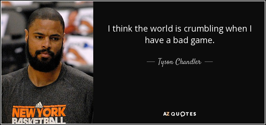 I think the world is crumbling when I have a bad game. - Tyson Chandler