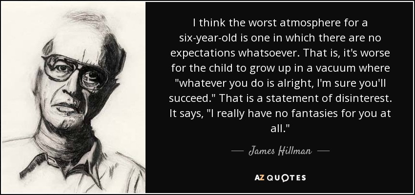 I think the worst atmosphere for a six-year-old is one in which there are no expectations whatsoever. That is, it's worse for the child to grow up in a vacuum where