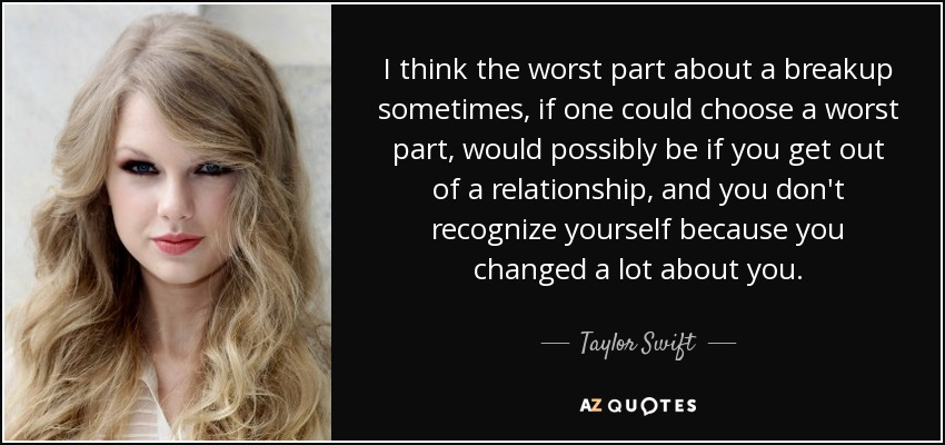 I think the worst part about a breakup sometimes, if one could choose a worst part, would possibly be if you get out of a relationship, and you don't recognize yourself because you changed a lot about you. - Taylor Swift