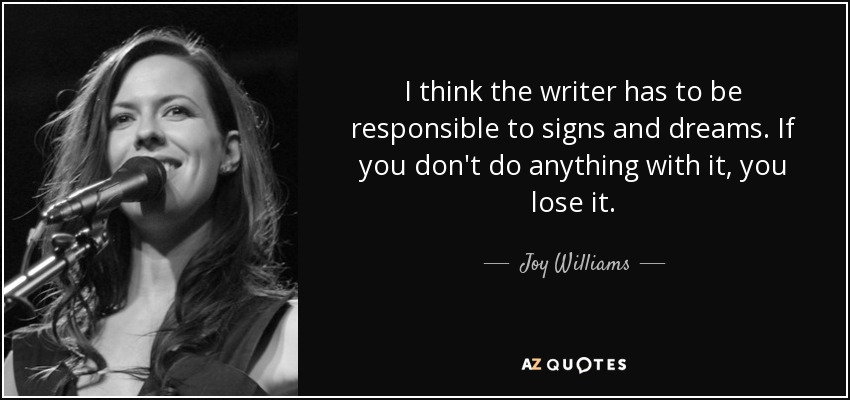 I think the writer has to be responsible to signs and dreams. If you don't do anything with it, you lose it. - Joy Williams
