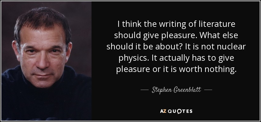 I think the writing of literature should give pleasure. What else should it be about? It is not nuclear physics. It actually has to give pleasure or it is worth nothing. - Stephen Greenblatt