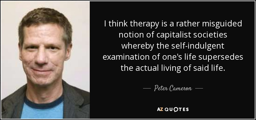 I think therapy is a rather misguided notion of capitalist societies whereby the self-indulgent examination of one's life supersedes the actual living of said life. - Peter Cameron