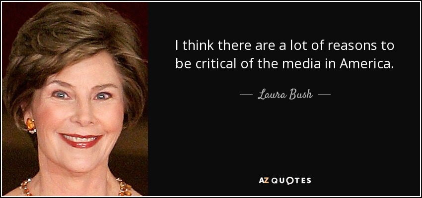 I think there are a lot of reasons to be critical of the media in America. - Laura Bush