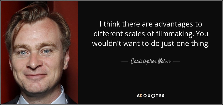 I think there are advantages to different scales of filmmaking. You wouldn't want to do just one thing. - Christopher Nolan