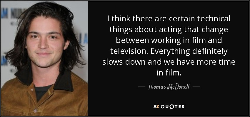I think there are certain technical things about acting that change between working in film and television. Everything definitely slows down and we have more time in film. - Thomas McDonell