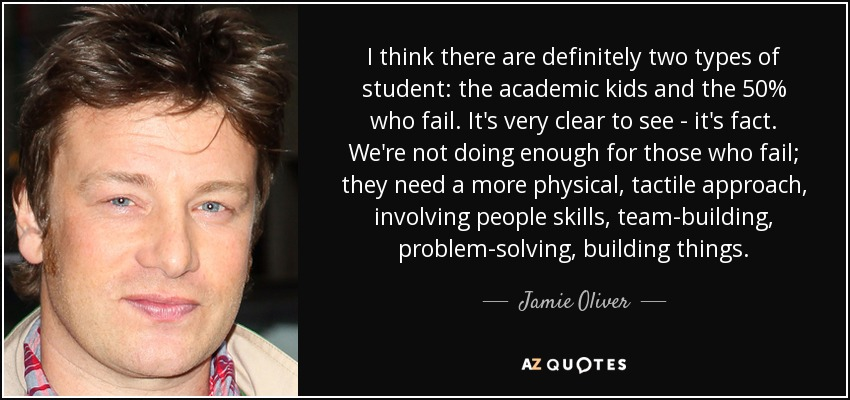 I think there are definitely two types of student: the academic kids and the 50% who fail. It's very clear to see - it's fact. We're not doing enough for those who fail; they need a more physical, tactile approach, involving people skills, team-building, problem-solving, building things. - Jamie Oliver