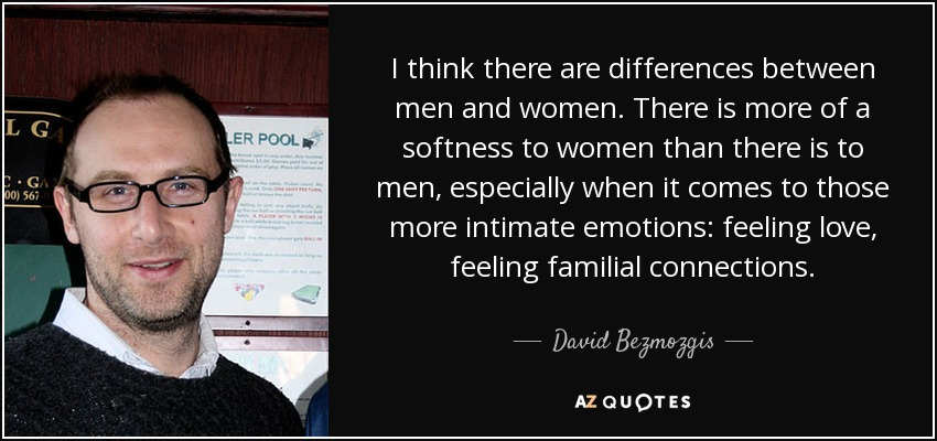 I think there are differences between men and women. There is more of a softness to women than there is to men, especially when it comes to those more intimate emotions: feeling love, feeling familial connections. - David Bezmozgis