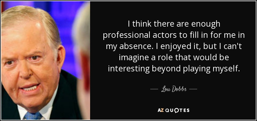 I think there are enough professional actors to fill in for me in my absence. I enjoyed it, but I can't imagine a role that would be interesting beyond playing myself. - Lou Dobbs