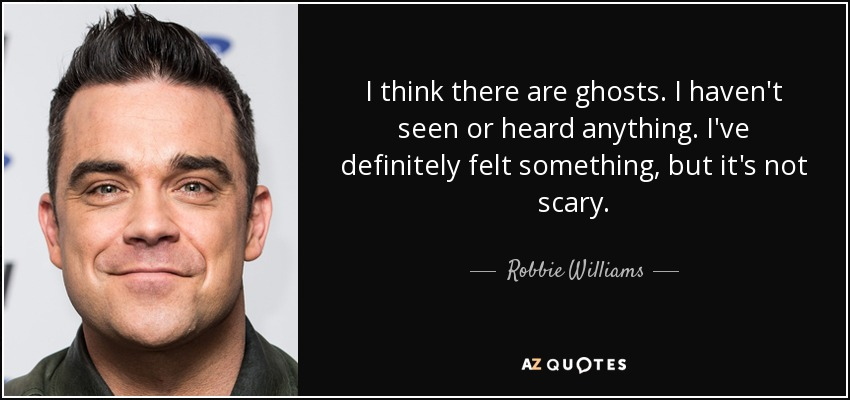 I think there are ghosts. I haven't seen or heard anything. I've definitely felt something, but it's not scary. - Robbie Williams