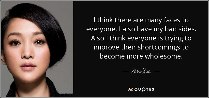 I think there are many faces to everyone. I also have my bad sides. Also I think everyone is trying to improve their shortcomings to become more wholesome. - Zhou Xun