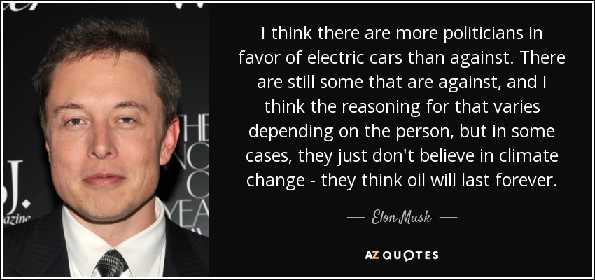 I think there are more politicians in favor of electric cars than against. There are still some that are against, and I think the reasoning for that varies depending on the person, but in some cases, they just don't believe in climate change - they think oil will last forever. - Elon Musk