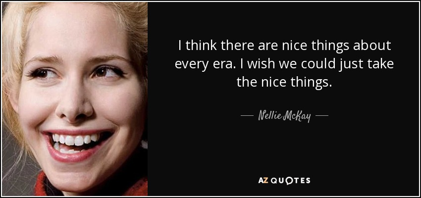 I think there are nice things about every era. I wish we could just take the nice things. - Nellie McKay