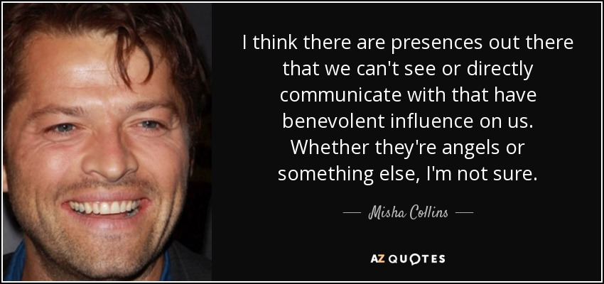 I think there are presences out there that we can't see or directly communicate with that have benevolent influence on us. Whether they're angels or something else, I'm not sure. - Misha Collins