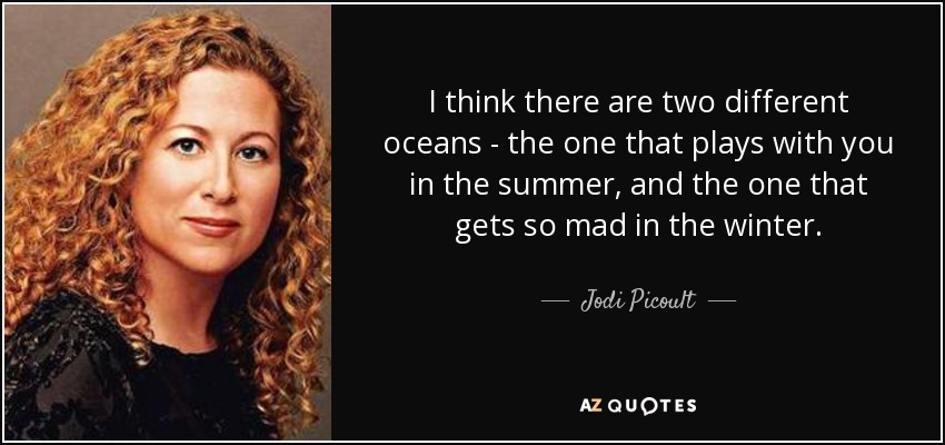 I think there are two different oceans - the one that plays with you in the summer, and the one that gets so mad in the winter. - Jodi Picoult