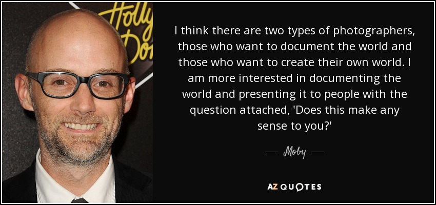 I think there are two types of photographers, those who want to document the world and those who want to create their own world. I am more interested in documenting the world and presenting it to people with the question attached, 'Does this make any sense to you?' - Moby