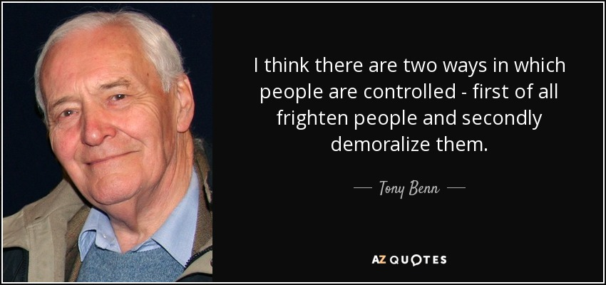 I think there are two ways in which people are controlled - first of all frighten people and secondly demoralize them. - Tony Benn