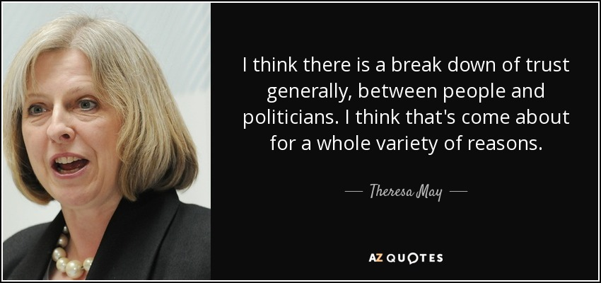 I think there is a break down of trust generally, between people and politicians. I think that's come about for a whole variety of reasons. - Theresa May