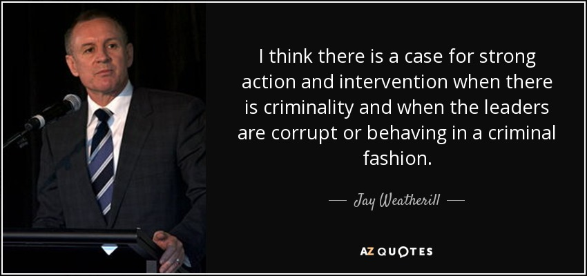 I think there is a case for strong action and intervention when there is criminality and when the leaders are corrupt or behaving in a criminal fashion. - Jay Weatherill