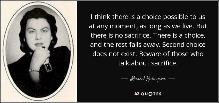 I think there is a choice possible to us at any moment, as long as we live. But there is no sacrifice. There is a choice, and the rest falls away. Second choice does not exist. Beware of those who talk about sacrifice. - Muriel Rukeyser