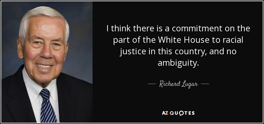 I think there is a commitment on the part of the White House to racial justice in this country, and no ambiguity. - Richard Lugar