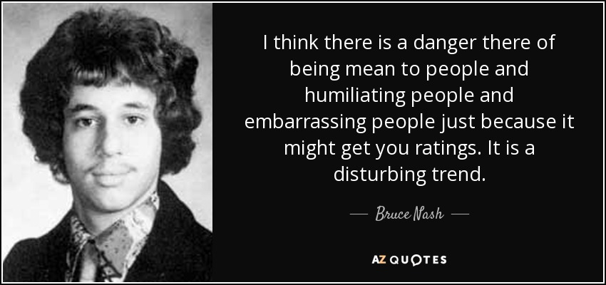 I think there is a danger there of being mean to people and humiliating people and embarrassing people just because it might get you ratings. It is a disturbing trend. - Bruce Nash