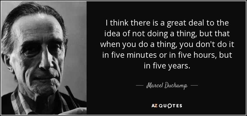 I think there is a great deal to the idea of not doing a thing, but that when you do a thing, you don't do it in five minutes or in five hours, but in five years. - Marcel Duchamp