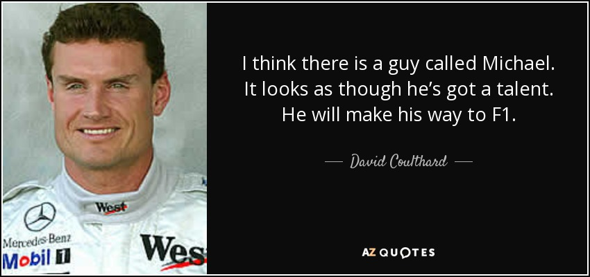 I think there is a guy called Michael. It looks as though he's got a talent. He will make his way to F1. - David Coulthard