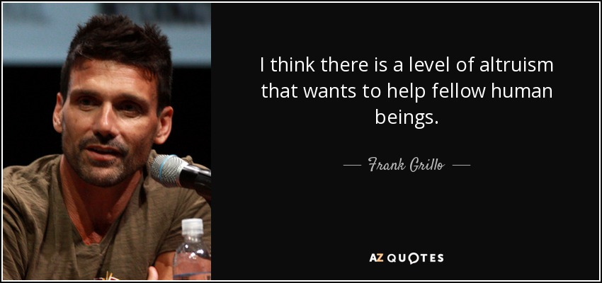 I think there is a level of altruism that wants to help fellow human beings. - Frank Grillo