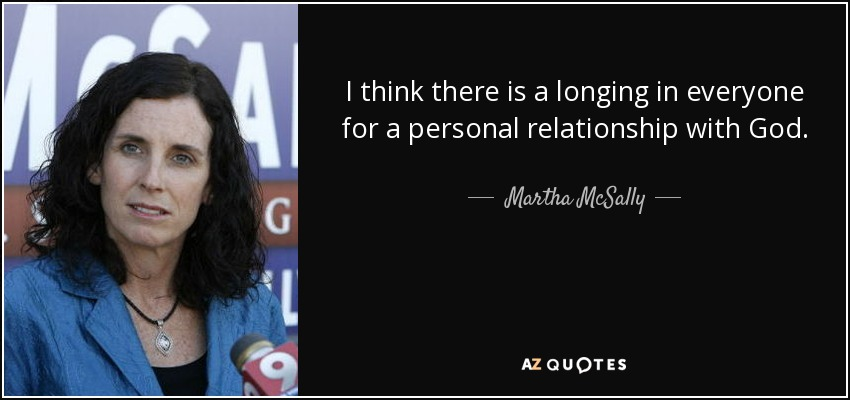 I think there is a longing in everyone for a personal relationship with God. - Martha McSally