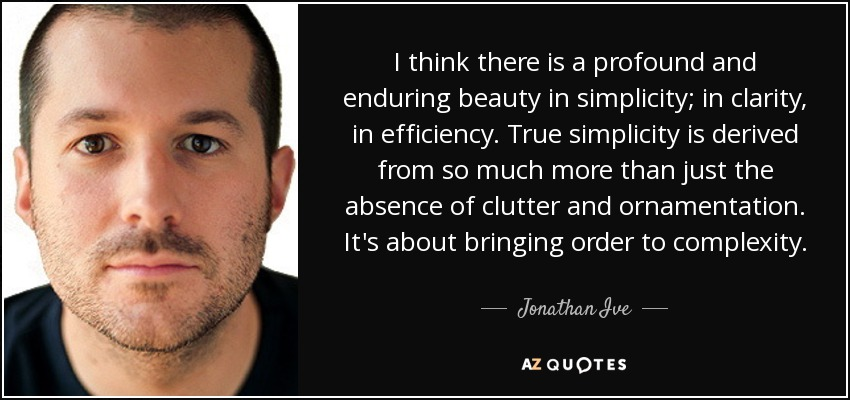 I think there is a profound and enduring beauty in simplicity; in clarity, in efficiency. True simplicity is derived from so much more than just the absence of clutter and ornamentation. It's about bringing order to complexity. - Jonathan Ive