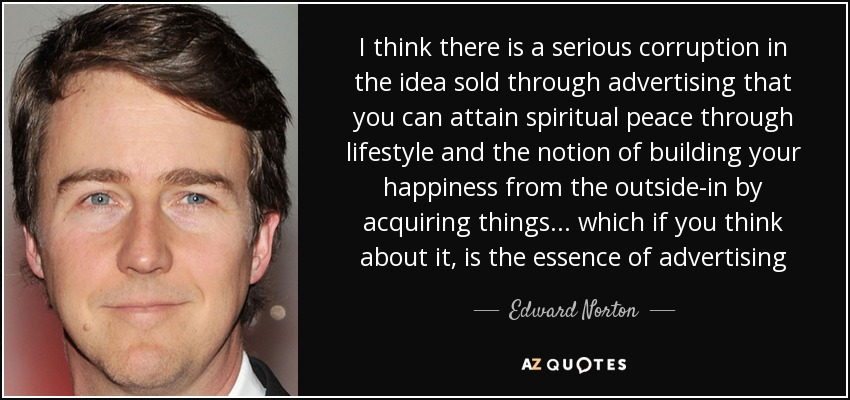 I think there is a serious corruption in the idea sold through advertising that you can attain spiritual peace through lifestyle and the notion of building your happiness from the outside-in by acquiring things . . . which if you think about it, is the essence of advertising - Edward Norton