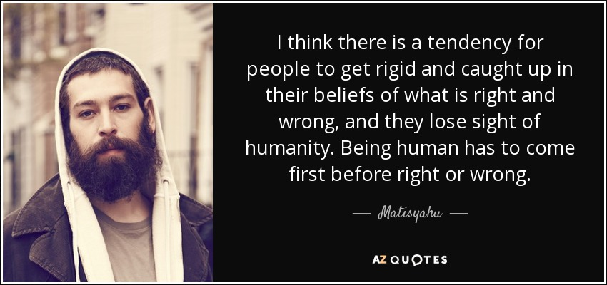 rigid people. i think there is a tendency for people to get rigid and caught up in their beliefs of what right wrong, they lose sight humanity.