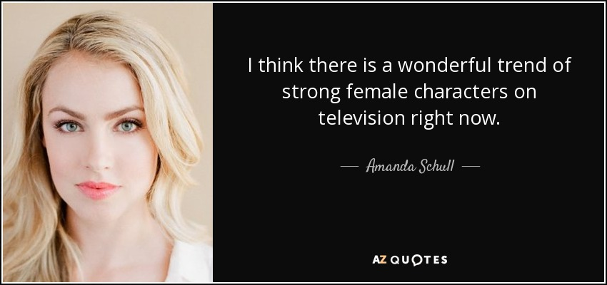 I think there is a wonderful trend of strong female characters on television right now. - Amanda Schull