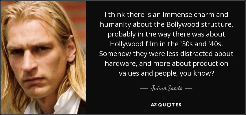 I think there is an immense charm and humanity about the Bollywood structure, probably in the way there was about Hollywood film in the '30s and '40s. Somehow they were less distracted about hardware, and more about production values and people, you know? - Julian Sands