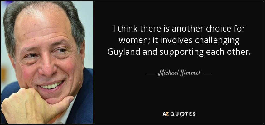 I think there is another choice for women; it involves challenging Guyland and supporting each other. - Michael Kimmel