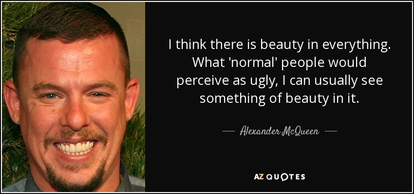 I think there is beauty in everything. What 'normal' people would perceive as ugly, I can usually see something of beauty in it. - Alexander McQueen