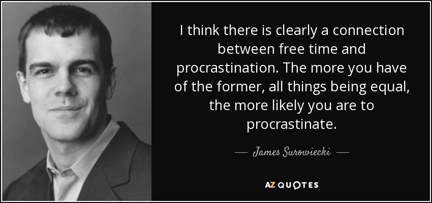I think there is clearly a connection between free time and procrastination. The more you have of the former, all things being equal, the more likely you are to procrastinate. - James Surowiecki