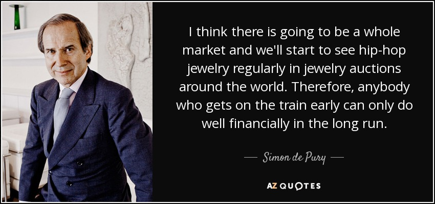 I think there is going to be a whole market and we'll start to see hip-hop jewelry regularly in jewelry auctions around the world. Therefore, anybody who gets on the train early can only do well financially in the long run. - Simon de Pury
