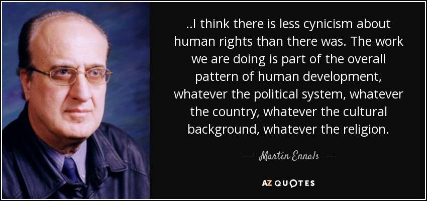 ..I think there is less cynicism about human rights than there was. The work we are doing is part of the overall pattern of human development, whatever the political system, whatever the country, whatever the cultural background, whatever the religion. - Martin Ennals