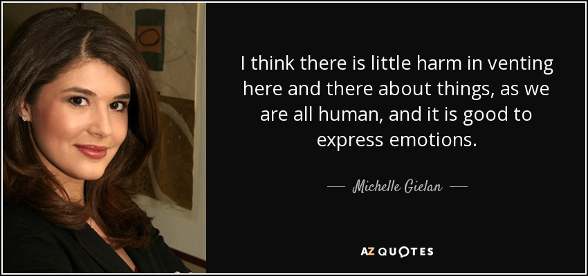 I think there is little harm in venting here and there about things, as we are all human, and it is good to express emotions. - Michelle Gielan