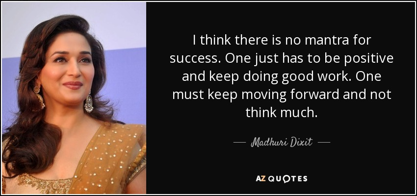 I think there is no mantra for success. One just has to be positive and keep doing good work. One must keep moving forward and not think much. - Madhuri Dixit