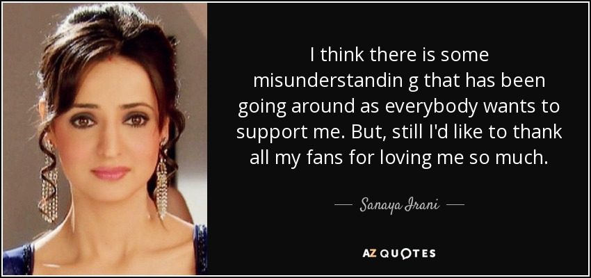 I think there is some misunderstandin g that has been going around as everybody wants to support me. But, still I'd like to thank all my fans for loving me so much. - Sanaya Irani